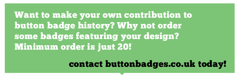 Want to make your own contribution to button badge history? Why not order some badges featuring your design? Minimum order is just 20!